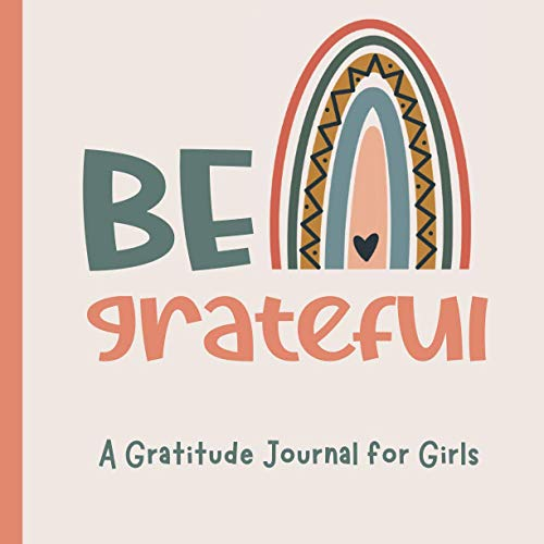 Be Grateful A Gratitude Journal for Girls: 90 Day Gratitude Journal for Girls Tweens and Teens with Daily Journal Prompts and Inspirational Quotes Boho Rainbow Theme Ages 9-13