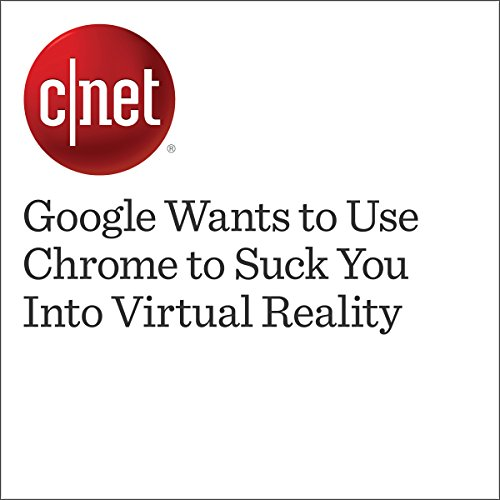 Google Wants to Use Chrome to Suck You Into Virtual Reality audiobook cover art