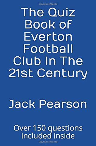 The Quiz Book of Everton Football Club In The 21st Century: Over 150 questions included inside