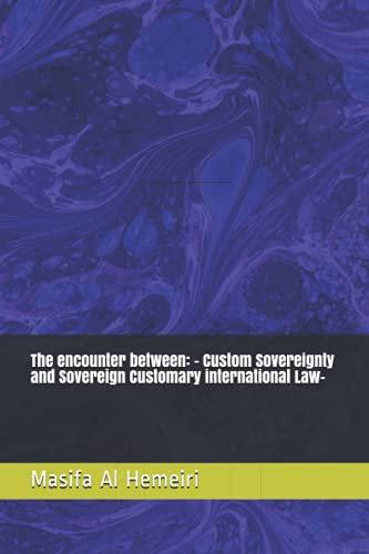 Compare Textbook Prices for The encounter between: - Custom Sovereignty and Sovereign Customary international Law-  ISBN 9798542816203 by Al Hemeiri, Masifa