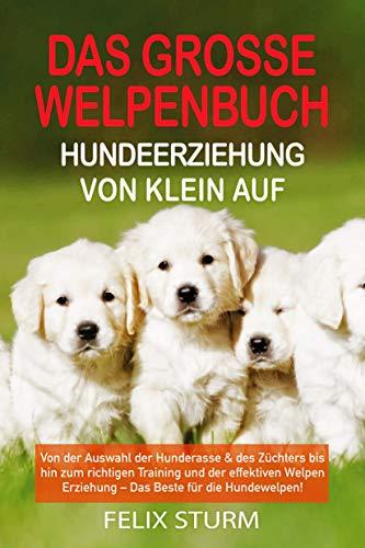 DAS GROSSE WELPEN BUCH - HUNDEERZIEHUNG VON KLEIN AUF: Von der Auswahl der Hunderasse & des Züchters bis hin zum richtigen Training und der effektiven ... Erziehung – Das Beste für die Hundewelpen!