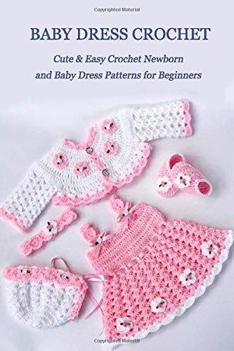 Baby Dress Crochet: Cute & Easy Crochet Newborn and Baby Dress Patterns for Beginners: DIY Baby Dress Book