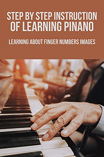Step By Step Instruction Of Learning Pinano: Learning About Finger Numbers Images: Beginners Guide To Play Piano (English Edition)