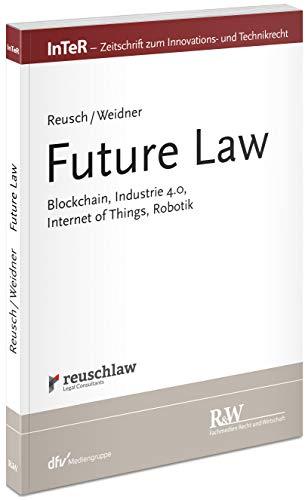 Future Law: Blockchain, Industrie 4.0, Internet of Things, Robotik (InTeR-Schriftenreihe / Schriftenreihe der Zeitschrift für Innovations- und Technikrecht)