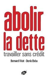 Abolir la dette : Travailler sans crédit par Bernard Friot