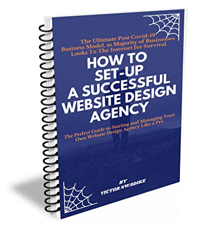HOW TO SET UP AND MANAGE A SUCCESSFULL WEBSITE DESIGN AGENCY: The Ultimate Post Covid 19 Business Model, as Majority of Businesses Loooks to the Internet For Survival (English Edition)