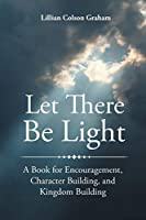Let There Be Light: A Book for Encouragement, Character Building, and Kingdom Building