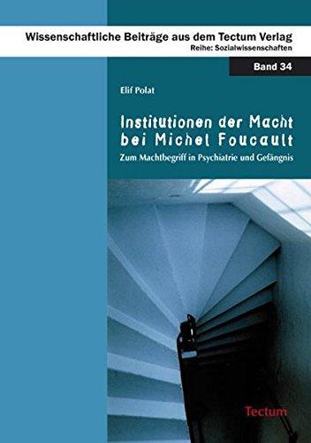 Institutionen der Macht bei Michel Foucault: Zum Machtbegriff in Psychiatrie und Gefängnis (Wissenschaftliche Beitrage Aus Dem Tectum Verlag: Soziologie)