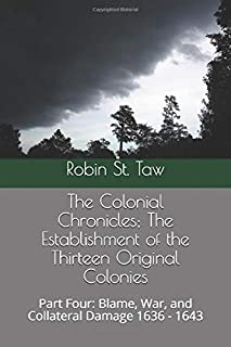 The Colonial Chronicles; The Establishment of the Thirteen Original Colonies: Part Four: Blame, War, and Collateral Damage 1636 - 1643 (Blame, War, and Collateral Damage; 1636 - 1643)
