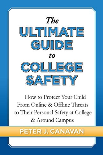 The Ultimate Guide to College Safety: How to Protect Your Child From Online & Offline Threats to Their Personal Safety at College & Around Campus