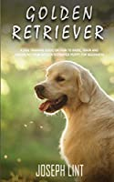 Golden Retriever: A Dog Training Guide on How to Raise, Train and Discipline Your Golden Retriever Puppy for Beginners