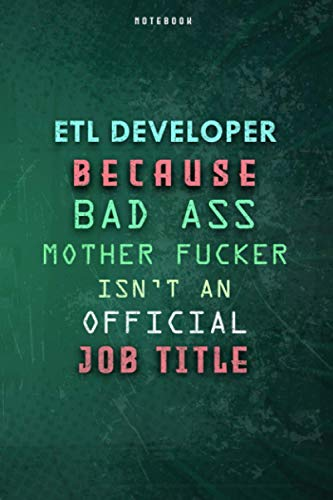 Etl Developer Because Bad Ass Mother F*cker Isn't An Official Job Title Lined Notebook Journal Gift: Weekly, Over 100 Pages, 6x9 inch, To Do List, Gym, Planner, Daily Journal, Paycheck Budget