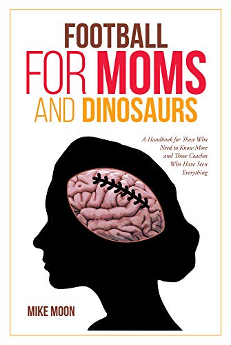 Football for Moms and Dinosaurs: A Handbook for Those Who Need to Know More and Those Coaches Who Have Seen Everything (English Edition)