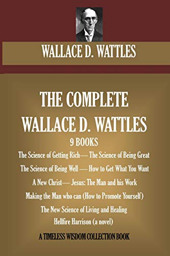 The Complete Wallace D. Wattles: (9 BOOKS) The Science of Getting Rich; The Science of Being Great;T