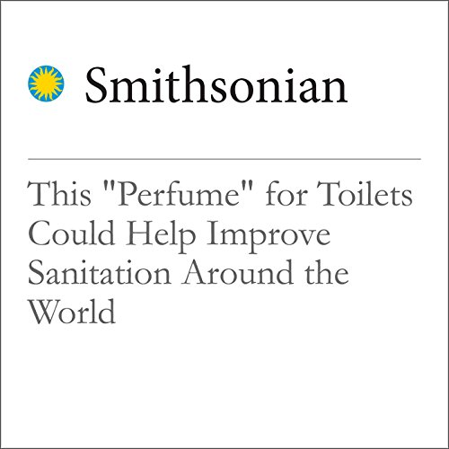 "This ""Perfume"" for Toilets Could Help Improve Sanitation Around the World audiobook cover art"
