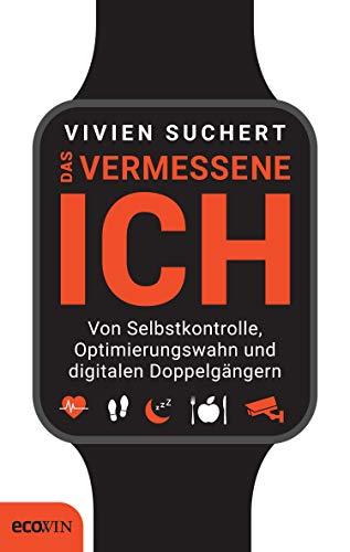 Das vermessene Ich: Von Selbstkontrolle, Optimierungswahn und digitalen Doppelgängern (German Edition)