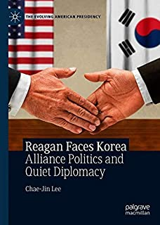 Reagan Faces Korea: Alliance Politics and Quiet Diplomacy (The Evolving American Presidency)