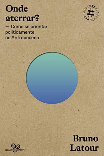 Onde aterrar?: Como se orientar politicamente no Antropoceno: Volume 1