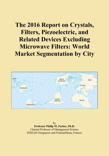 The 2016 Report on Crystals, Filters, Piezoelectric, and Related Devices Excluding Microwave Filters: World Market Segmentation by City