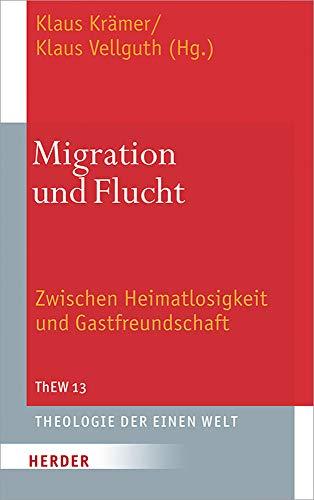 Migration und Flucht: Zwischen Heimatlosigkeit und Gastfreundschaft (Theologie der Einen Welt, Band 13)