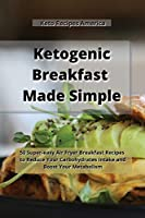 Ketogenic Breakfast Made Simple: 50 Super-easy Air Fryer Breakfast Recipes to Reduce Your Carbohydrates Intake and Boost Your Metabolism.
