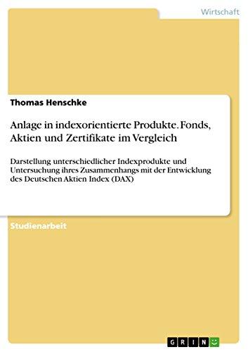 Anlage in indexorientierte Produkte. Fonds, Aktien und Zertifikate im Vergleich: Darstellung unterschiedlicher Indexprodukte und Untersuchung ihres Zusammenhangs ... des Deutschen Aktien Index (DAX)