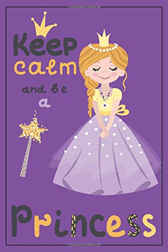 Princess Journal - Princess Gifts: Keep Calm and be a Princess! Princess Notebook, princess gifts for girls, princess birthday gift, birthday gifts ... age 8-10, princess gifts for 6 year old girls