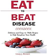 EAT TO BEAT DISEASE COOKBOOK: Discover an Opportunity to Take Charge of Your Lives using Food to Transform Your Health.