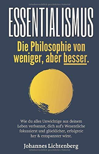 ESSENTIALISMUS - Die Philosophie von weniger, aber besser: Wie du alles Unwichtige aus deinem Leben verbannst, dich auf's Wesentliche fokussierst und glücklicher, erfolgreicher & entspannter wirst.