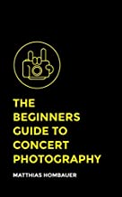 The Beginners Guide To Concert Photography: A Step-By-Step Manual Into The World Of Music Photography