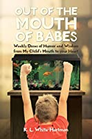 Out of the Mouth of Babes: Weekly Doses of Humor and Wisdom from My Child's Mouth to your Heart