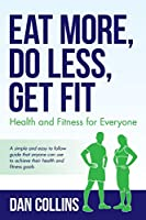 Eat More, Do Less, Get Fit: Health and Fitness for Everyone