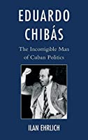 Eduardo Chibas: The Incorrigible Man of Cuban Politics