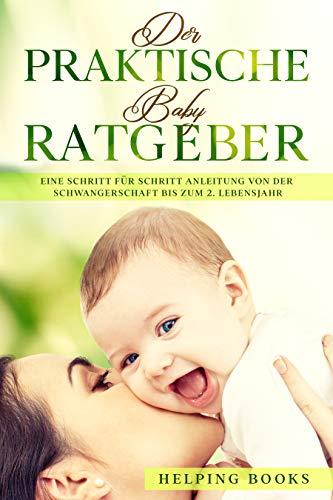 Der praktische Baby Ratgeber: Eine Schritt für Schritt Anleitung von der Schwangerschaft bis zum 2. Lebensjahr.