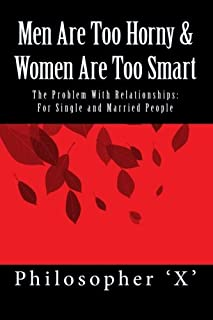 Men Are Too Horny & Women Are Too Smart: The Problem With Relationships; For Single & Married People