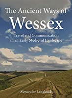 The Ancient Ways of Wessex: Travel and Communication in an Early Medieval Landscape (Windgather)