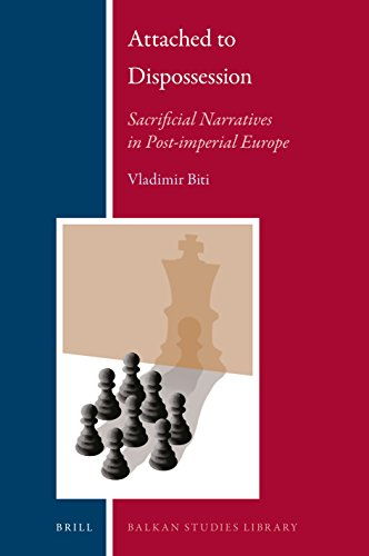 Attached to Dispossession: Sacrificial Narratives in Post-Imperial Europe (Balkan Studies Library, Band 21)