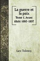 La guerre et la paix: Tome 1. Avant tilsitt 1805-1807 (Classic Books)