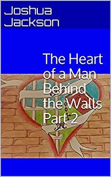 The Heart of a Man Behind the Walls Part 2 by [Joshua Jackson]