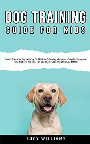 Dog Training Guide for Kids: How to Train Your Dog or Puppy for Children, Following a Beginners Step-By-Step guide: Includes Potty Training, 101 Dog Tricks, Socializing Skills, and More.