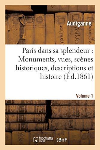 Paris dans sa splendeur : Monuments, vues, scènes historiques. Volume 1 Partie 1: , descriptions et histoire.