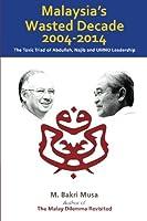 Malaysia's Wasted Decade 2004-2014: The Toxic Triad of Abdullah, Najib, and Umno Leadership