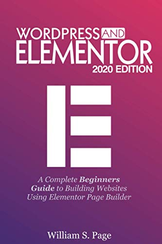 Wordpress and Elementor 2020 Edition: A Complete Beginners Guide to Building Websites Using Elementor Page Builder