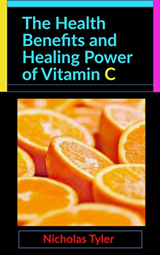 The Health Benefits and Healing Power of Vitamin C (Health Management Handbooks Book 1) (English Edition)