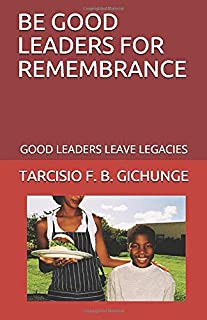 BE GOOD LEADERS FOR REMEMBRANCE: GOOD LEADERS LEAVE LEGACIES