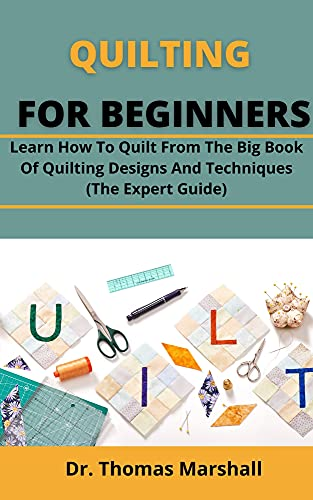 Quilting For Beginners: Learn How To Quilt From The Big Book Of Quilting Designs And Techniques (The Expert Guide)