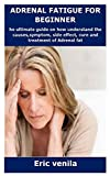 ADRENAL FATIGUE FOR BEGINNER: The ultimate guide on how understand the...