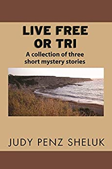 Live Free or Tri: A collection of three short mystery stories by [Judy Penz Sheluk]