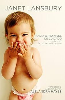 Hacia otro nivel de cuidado: Guía para la crianza con respeto (Spanish Edition) by [Janet Lansbury, Alejandra Hayes]