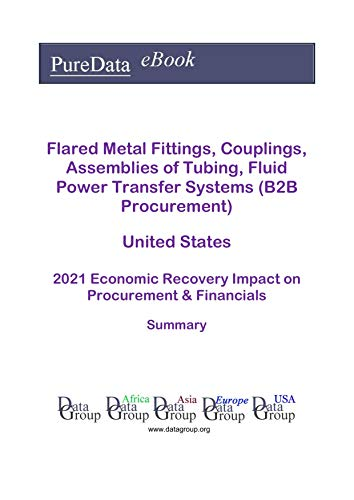 Flared Metal Fittings, Couplings, Assemblies of Tubing, Fluid Power Transfer Systems (B2B Procurement) United States Summary: 2021 Economic Recovery Impact on Revenues & Financials (English Edition)